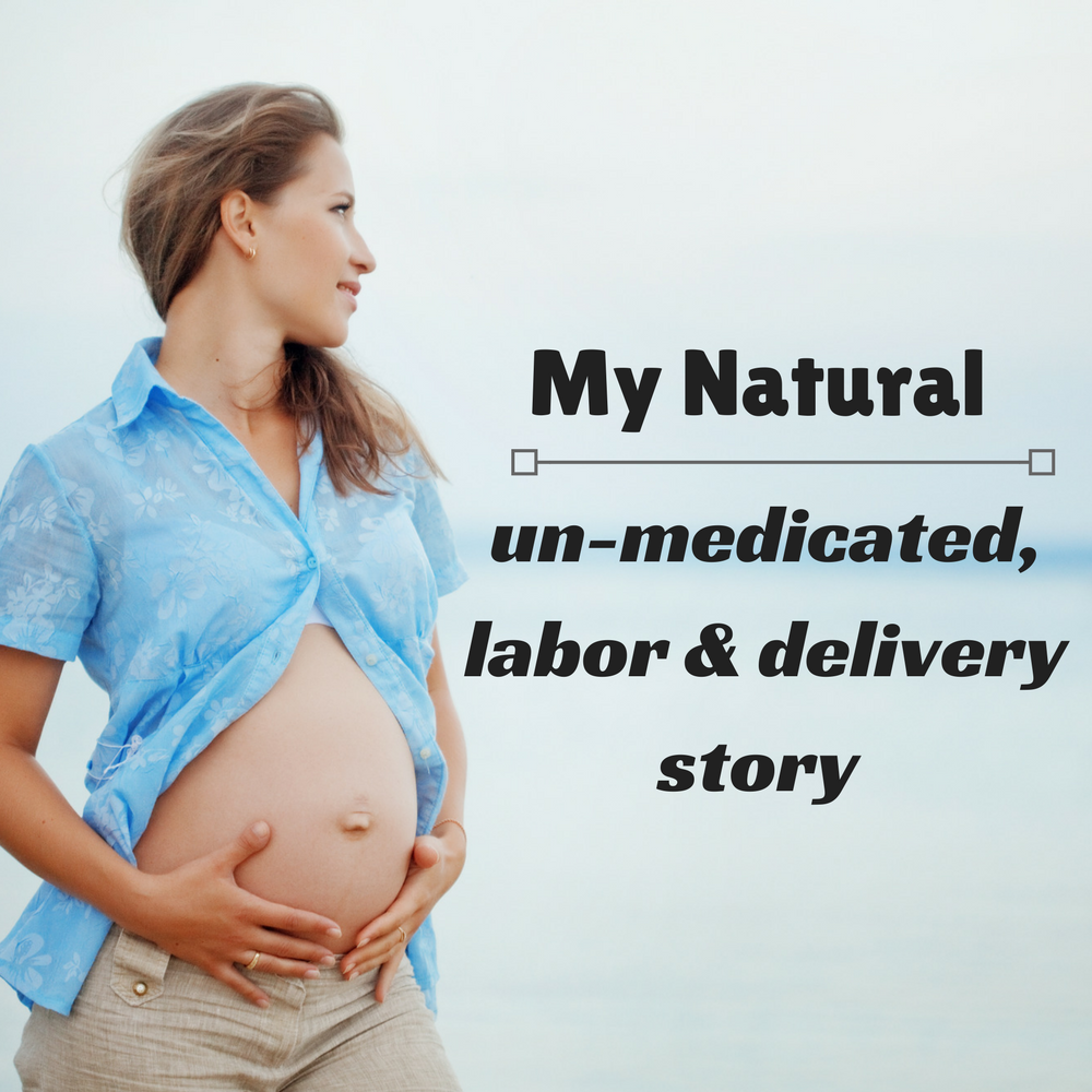 My natural, un-medicated labor & delivery story